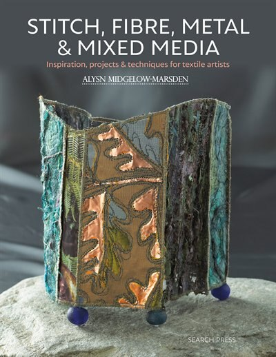 Stitch, Fibre, Metal & Mixed Media: Inspiration, Projects & Techniques For Textile Artists by Alysn Midgelow-Marsden