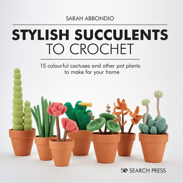 Stylish Succulents To Crochet: 15 Colourful Cactuses And Other Pot Plants To Make For Your Home by Sarah Abbondio
