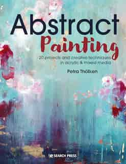 Abstract Painting: 20 Projects And Creative Techniques In Acrylic & Mixed Media by Petra Tholken