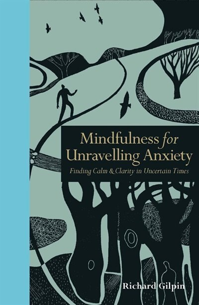 Mindfulness For Unravelling Anxiety: Finding Calm & Clarity In Uncertain Times by Richard Gilpin