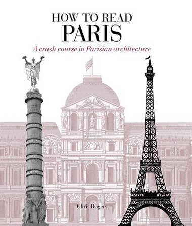 How To Read Paris: A Crash Course In Parisian Architecture by Chris Rogers