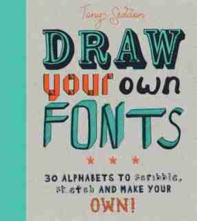 Draw Your Own Fonts: 30 Alphabets To Scribble, Sketch, And Make Your Own! by Tony Seddon