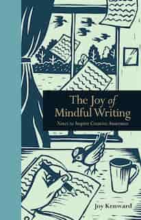 The Joy Of Mindful Writing: Notes To Inspire Creative Awareness by Joy Kenward
