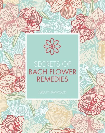 Secrets Of Bach Flower Remedies by Jeremy Harwood