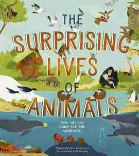 The Surprising Lives Of Animals: How They Can Laugh, Play And Misbehave! by Stef Anna Claybourne