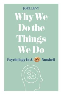 Why We Do The Things We Do: Psychology In A Nutshell