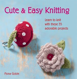 Cute And Easy Knitting: Learn To Knit With Over 35 Adorable Projects