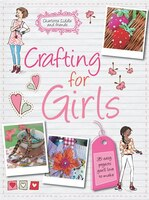 Crafting for Girls: 35 Easy Projects You'll Love to Make