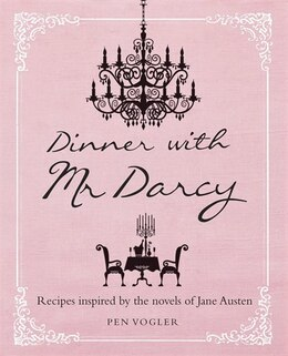 Book Dinner With Mr Darcy: Recipes Inspired By The Novels And Letters Of Jane Austen by Pen Vogler
