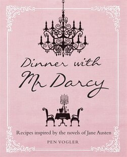Dinner With Mr Darcy: Recipes Inspired by the Novels of Jane Austen