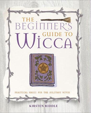 The Beginner's Guide to Wicca: Practical Magic For The Solitary Witch