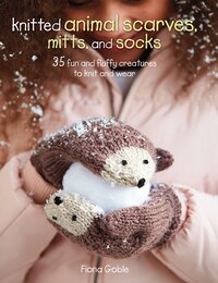 Knitted Animal Scarves, Mitts, and Socks: 35 fun and fluffy creatures to knit and wear