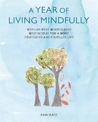 A Year of Living Mindfully: Week-by-week Mindfulness Meditations For A More Contented And Fulfilled…