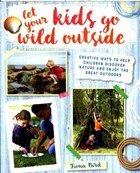Let Your Kids Go Wild Outside: Creative ways to help children discover nature and enjoy the great…