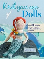 Knit Your Own Dolls: 35 Patterns For Dolls And Their Outfits, Accessories, And Pets