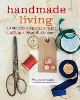 Handmade Living: 40 Step-by-step Projects For Crafting A Beautiful Home by Willow Crossley