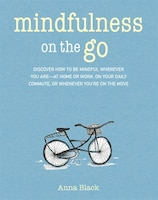 Mindfulness On The Go: Discover How To Be Mindful Wherever You Are-at Home Or Work, On Your Daily…
