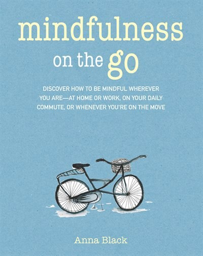 Mindfulness On The Go: Discover How To Be Mindful Wherever You Are-at Home Or Work, On Your Daily Commute, Or Whenever You by Anna Black
