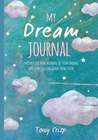 My Dream Journal: Uncover The Real Meaning Of Your Dreams And How You Can Learn From Them
