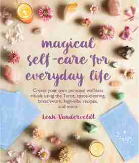 Magical Self-care For Everyday Life: Create Your Own Personal Wellness Rituals Using The Tarot, Space-clearing, Breath Work, High-vibe R by Leah Vanderveldt