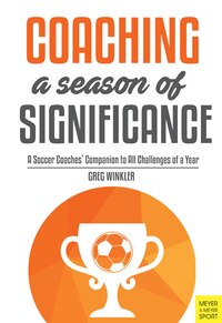 Coaching A Season Of Significance: A Soccer Coaches' Companion To All Challenges Of A Year