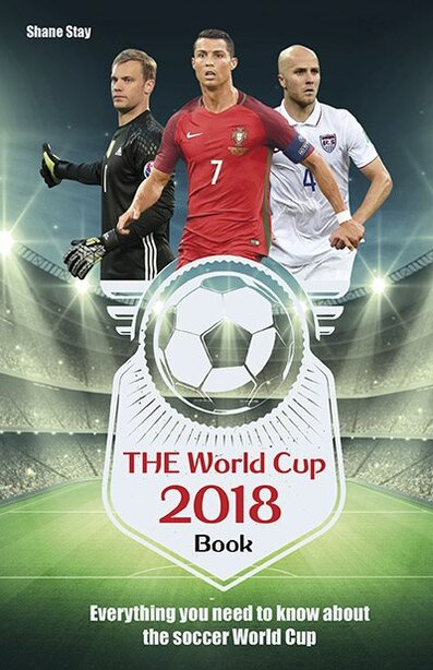The World Cup 2018 Book: Everything You Need To Know About The Soccer World Cup by Shane Stay