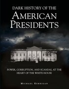 Dark History Of The American Presidents: Power, Corruption And Scandal At The Heart Of The White…