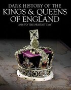 Dark History Of The Kings And Queens Of England: 1066 To The Present Day