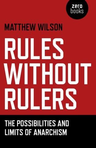 Rules Without Rulers: The Possibilities And Limits Of Anarchism by Matthew Wilson