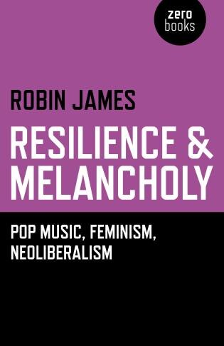 Resilience & Melancholy: Pop Music, Feminism, Neoliberalism by Robin James