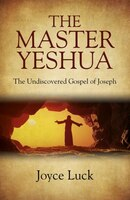 The Master Yeshua: The Undiscovered Gospel Of Joseph