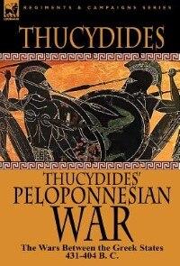 Thucydides' Peloponnesian War: The Wars Between The Greek States 431-404 B. C.