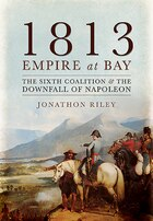 1813: Empire At Bay: The Sixth Coalition And The Downfall Of Napoleon
