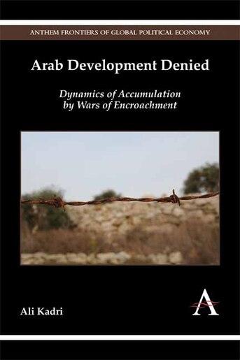 Arab Development Denied: Dynamics of Accumulation by Wars of Encroachment by Ali Kadri