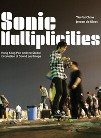 Sonic Multiplicities: Hong Kong Pop And The Global Circulation Of Sound And Image
