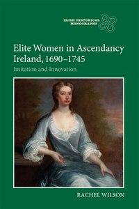 Elite Women in Ascendancy Ireland, 1690-1745: Imitation and Innovation