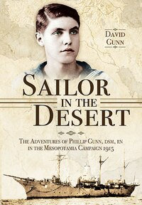 Sailor In The Desert: The Adventures Of Phillip Gunn, Dsm, Rn In The Mesopotamia Campaign, 1915