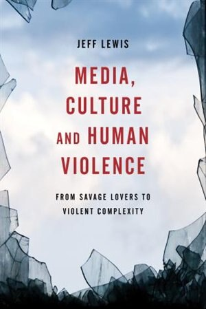 Media, Culture And Human Violence: From Savage Lovers To Violent Complexity by Jeff Lewis