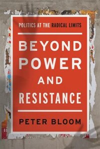 Beyond Power And Resistance: Politics At The Radical Limits