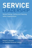 Book Service Leadership: Sense Making, Calling And Meaning Within Organizations by Richard J. Goossen