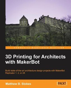3D Printing for Architects with MakerBot by Matthew Benjamin Stokes