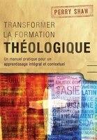 Transformer la formation théologique: Un manuel pratique pour un apprentissage intégral et…