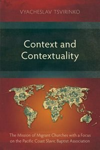 Context and Contextuality: The Mission of Migrant Churches with a Focus on the Pacific Coast Slavic Baptist Association by Vyacheslav Tsvirinko