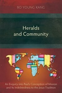Heralds and Community: An Enquiry into Paul's Conception of Mission and Its Indebtedness to the Jesus-Tradition by Bo Young Kang