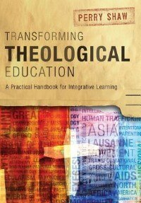 Transforming Theological Education: A Practical Handbook for Integrative Learning by Perry Shaw