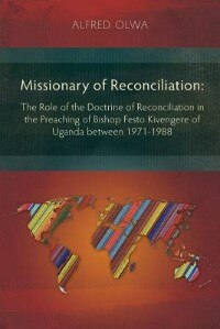 Missionary of Reconciliation: The Role of the Doctrine of Reconciliation in the Preaching of Bishop Festo Kivengere of Uganda bet by Alfred Olwa