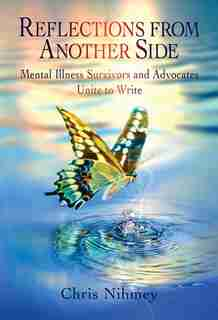 Reflections From Another Side: Mental Illness Survivors And Advocates Unite To Write by Chris Nihmey