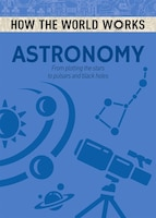 How The World Works: Astronomy: From Plotting The Stars To Pulsars And Black Holes