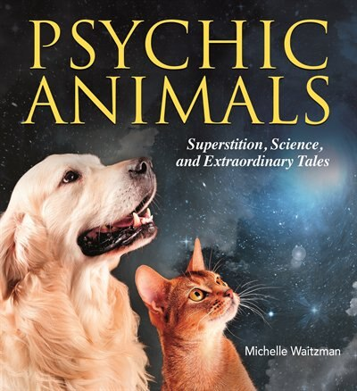 Psychic Animals: Superstition, Science And Extraordinary Tales by Michelle Waitzman