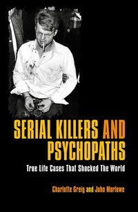 Serial Killers & Psychopaths: True Life Cases That Shocked The World
